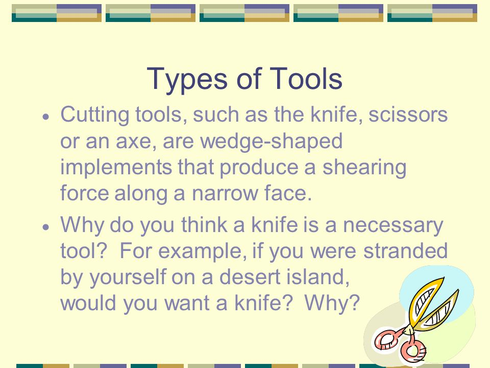 Types of Tools Cutting tools, such as the knife, scissors or an axe, are wedge-shaped implements that produce a shearing force along a narrow face.