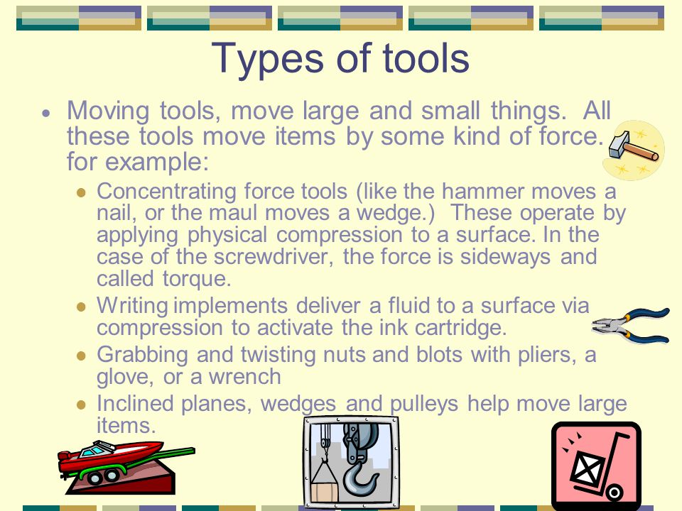 Types of tools Moving tools, move large and small things. All these tools move items by some kind of force. for example: