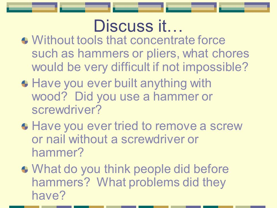 Discuss it… Without tools that concentrate force such as hammers or pliers, what chores would be very difficult if not impossible