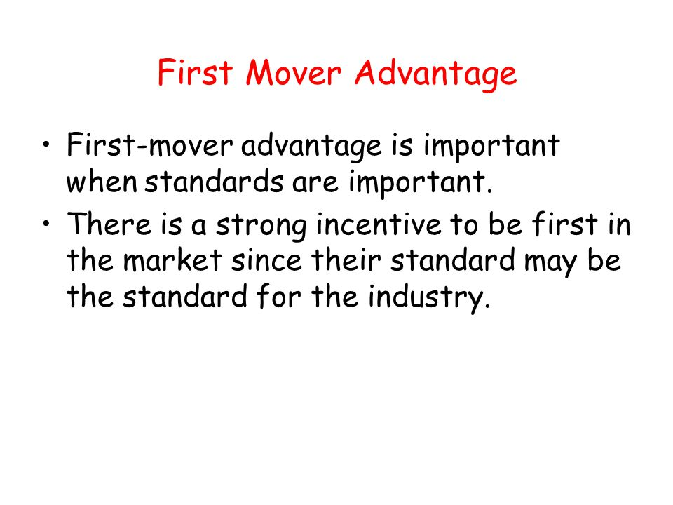 First Mover Advantage First-mover advantage is important when standards are important.