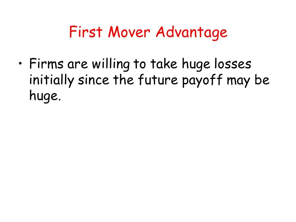 First Mover Advantage Firms are willing to take huge losses initially since the future payoff may be huge.
