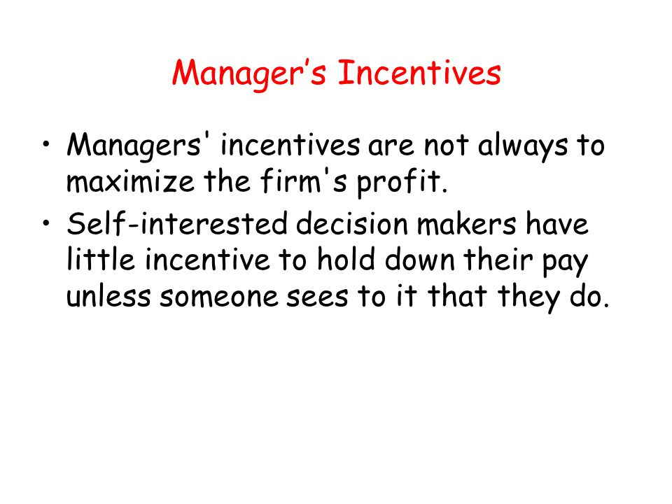 Manager's Incentives Managers incentives are not always to maximize the firm s profit.