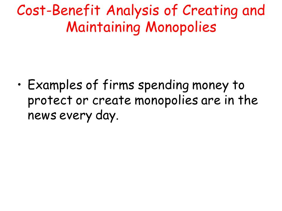 Cost-Benefit Analysis of Creating and Maintaining Monopolies