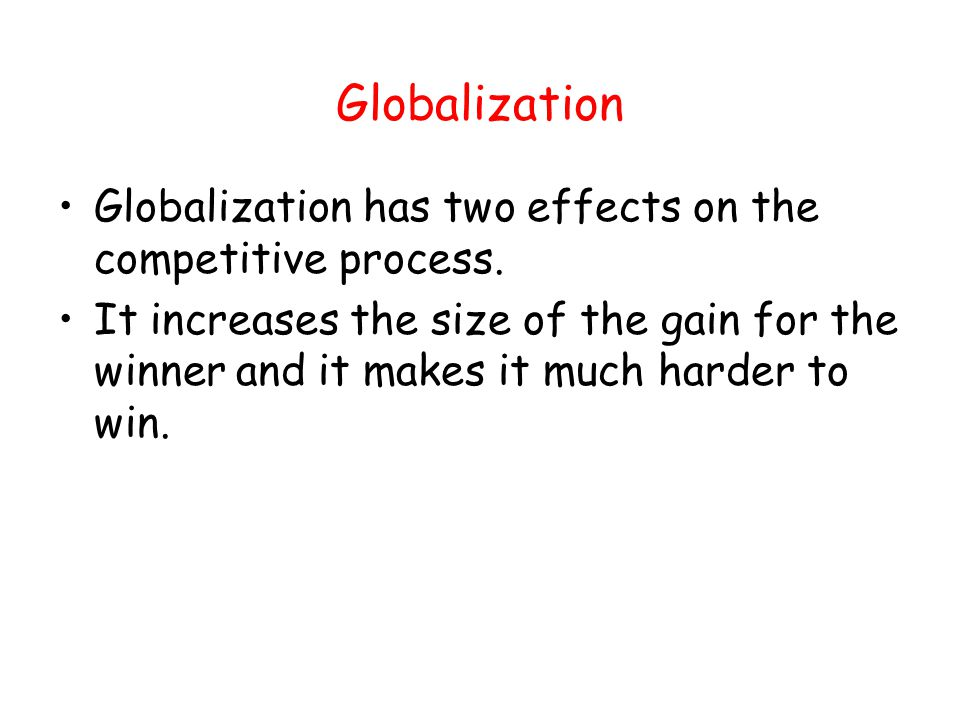 Globalization Globalization has two effects on the competitive process.