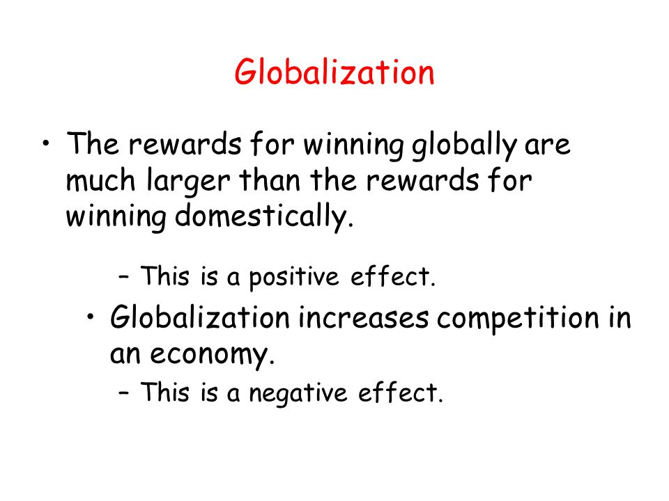 Globalization The rewards for winning globally are much larger than the rewards for winning domestically.