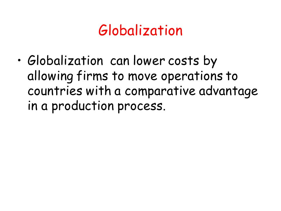 Globalization Globalization can lower costs by allowing firms to move operations to countries with a comparative advantage in a production process.