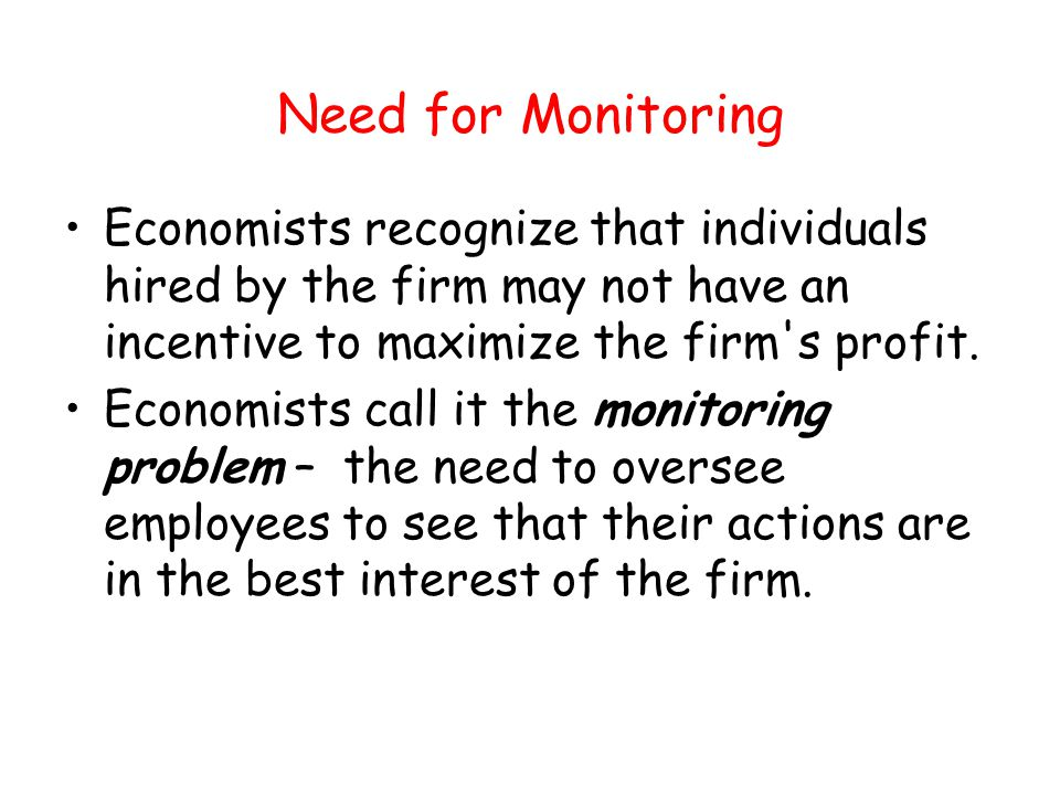 Need for Monitoring Economists recognize that individuals hired by the firm may not have an incentive to maximize the firm s profit.