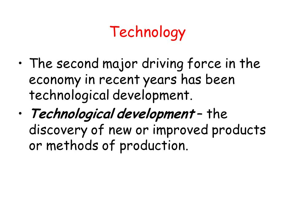 Technology The second major driving force in the economy in recent years has been technological development.