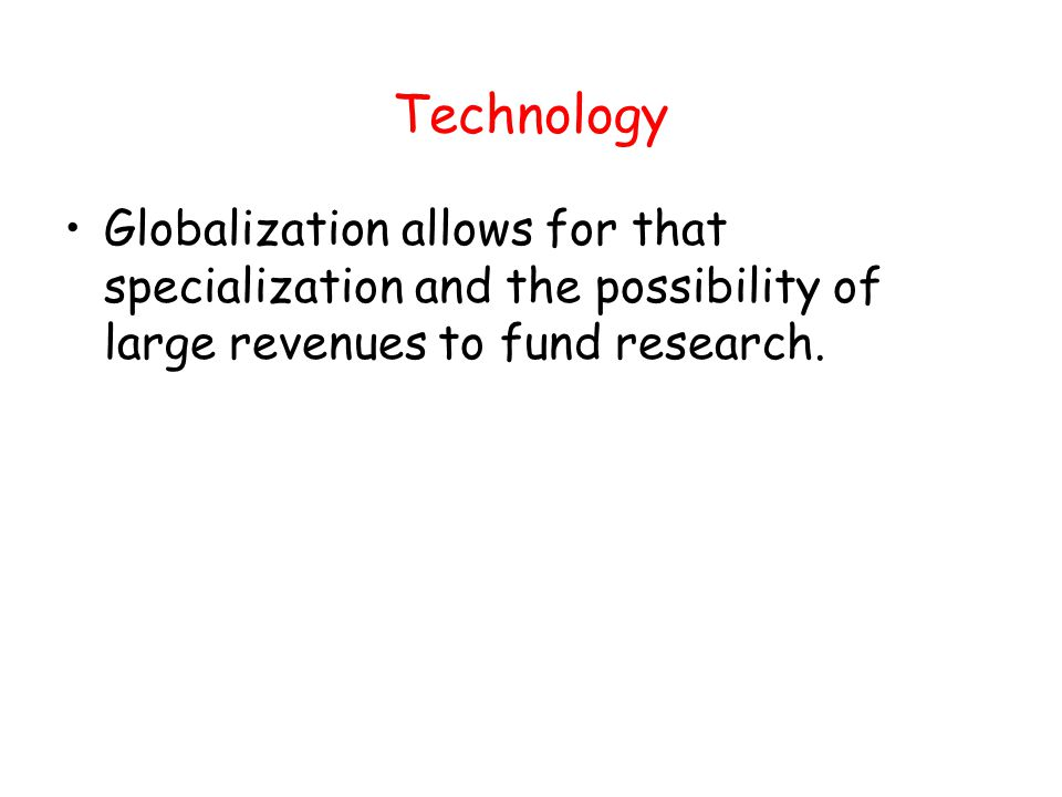 Technology Globalization allows for that specialization and the possibility of large revenues to fund research.