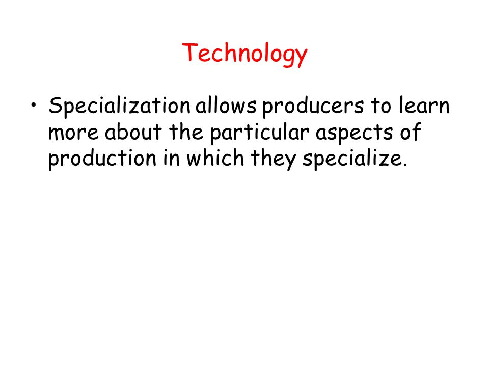 Technology Specialization allows producers to learn more about the particular aspects of production in which they specialize.