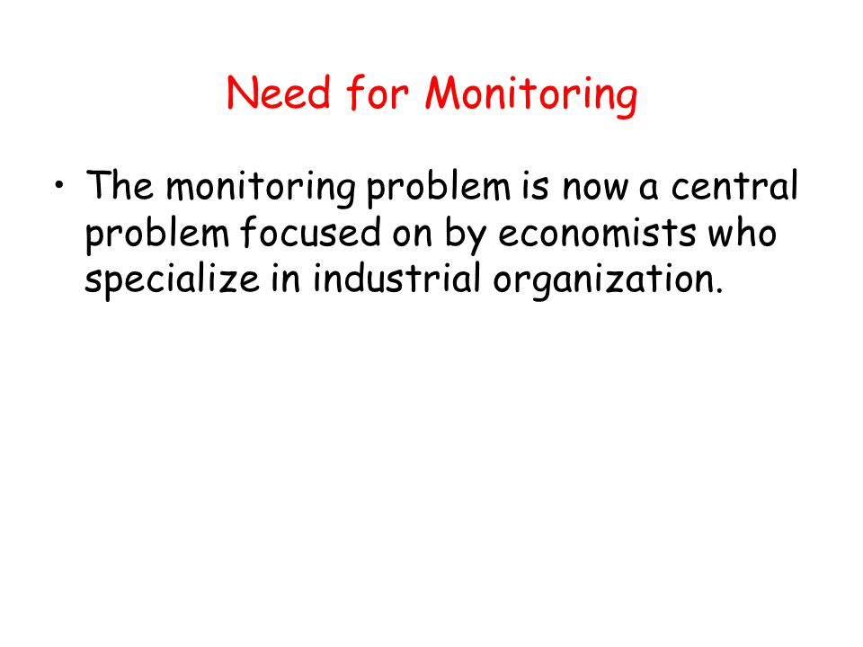 Need for Monitoring The monitoring problem is now a central problem focused on by economists who specialize in industrial organization.