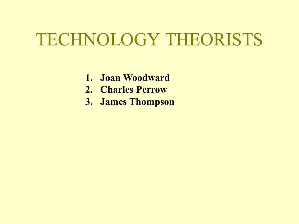 TECHNOLOGY THEORISTS Joan Woodward Charles Perrow James Thompson