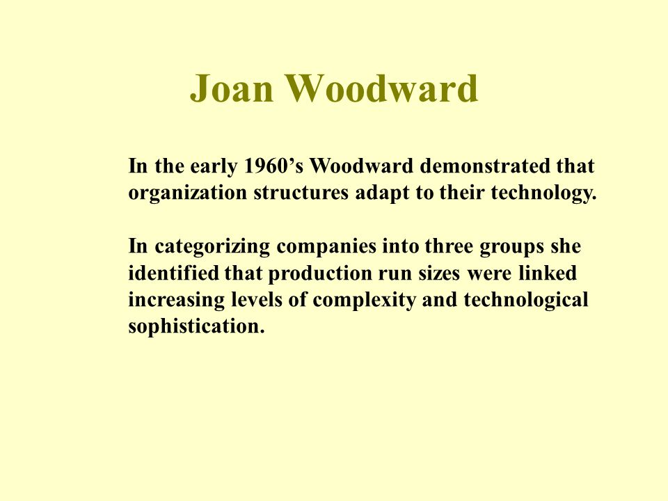 Joan Woodward In the early 1960's Woodward demonstrated that