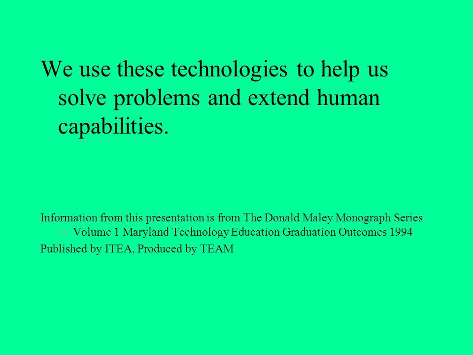 We use these technologies to help us solve problems and extend human capabilities.