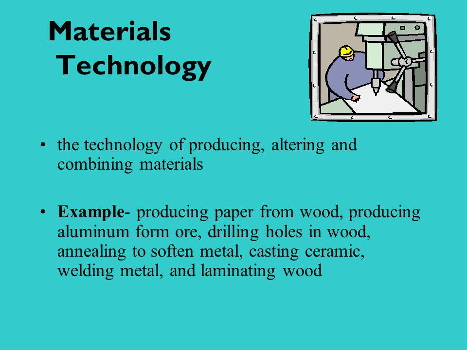 Materials Technology the technology of producing, altering and combining materials.