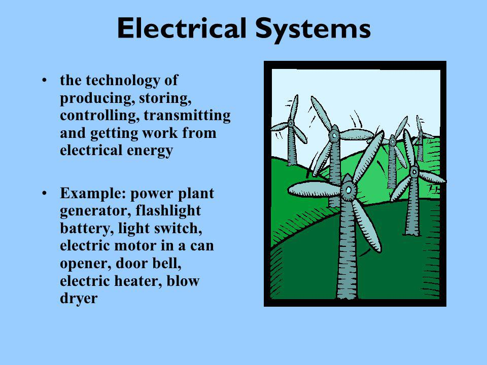 Electrical Systems the technology of producing, storing, controlling, transmitting and getting work from electrical energy.