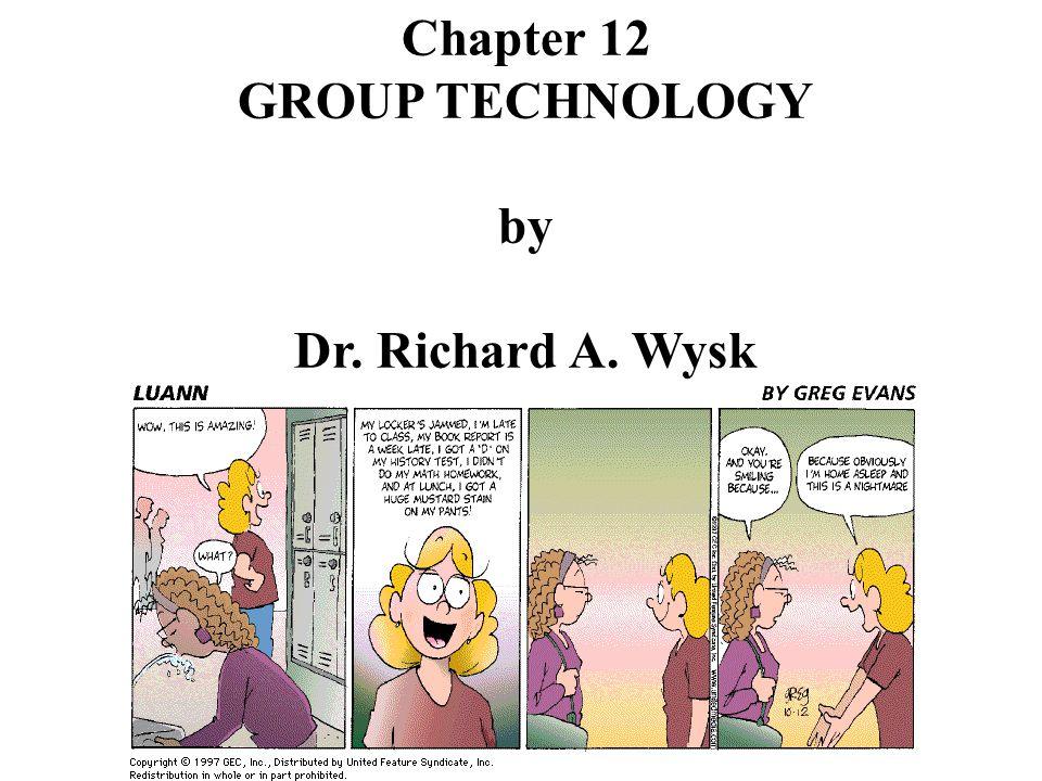 Chapter 12 GROUP TECHNOLOGY by Dr. Richard A. Wysk