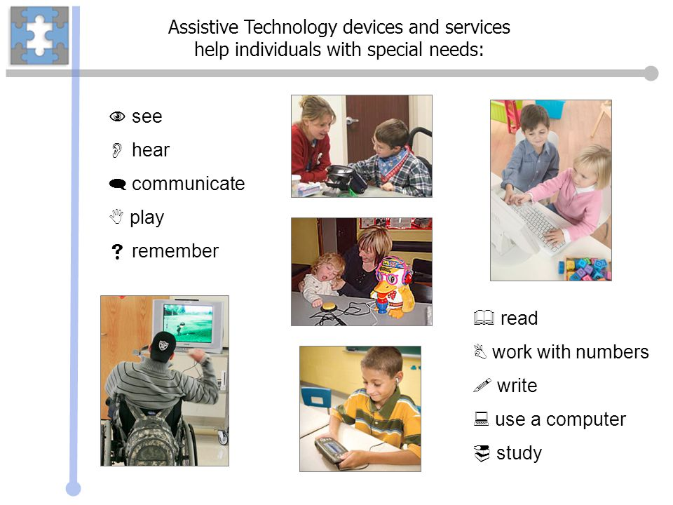 Assistive Technology devices and services help individuals with special needs: