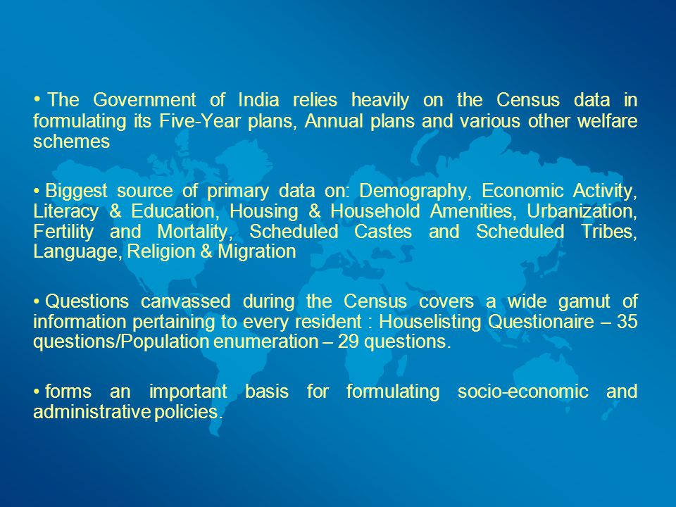 The Government of India relies heavily on the Census data in formulating its Five-Year plans, Annual plans and various other welfare schemes