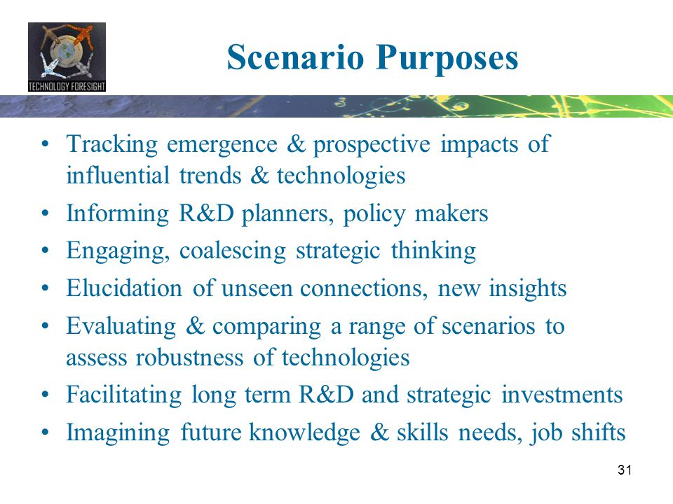 Scenario Purposes Tracking emergence & prospective impacts of influential trends & technologies. Informing R&D planners, policy makers.