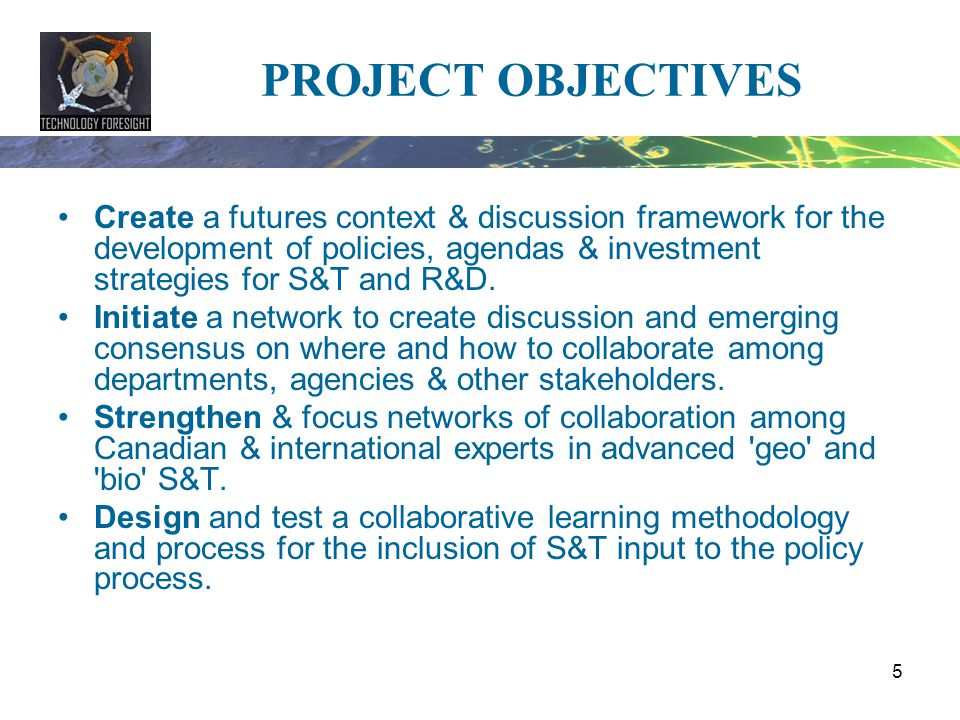 PROJECT OBJECTIVES Create a futures context & discussion framework for the development of policies, agendas & investment strategies for S&T and R&D.
