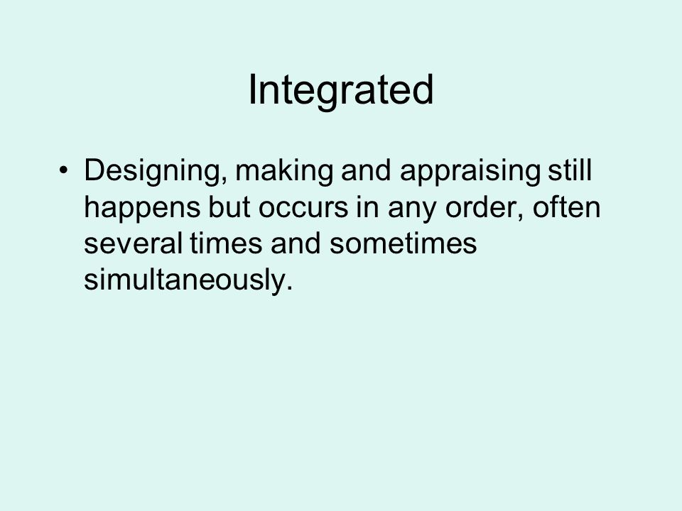 Integrated Designing, making and appraising still happens but occurs in any order, often several times and sometimes simultaneously.