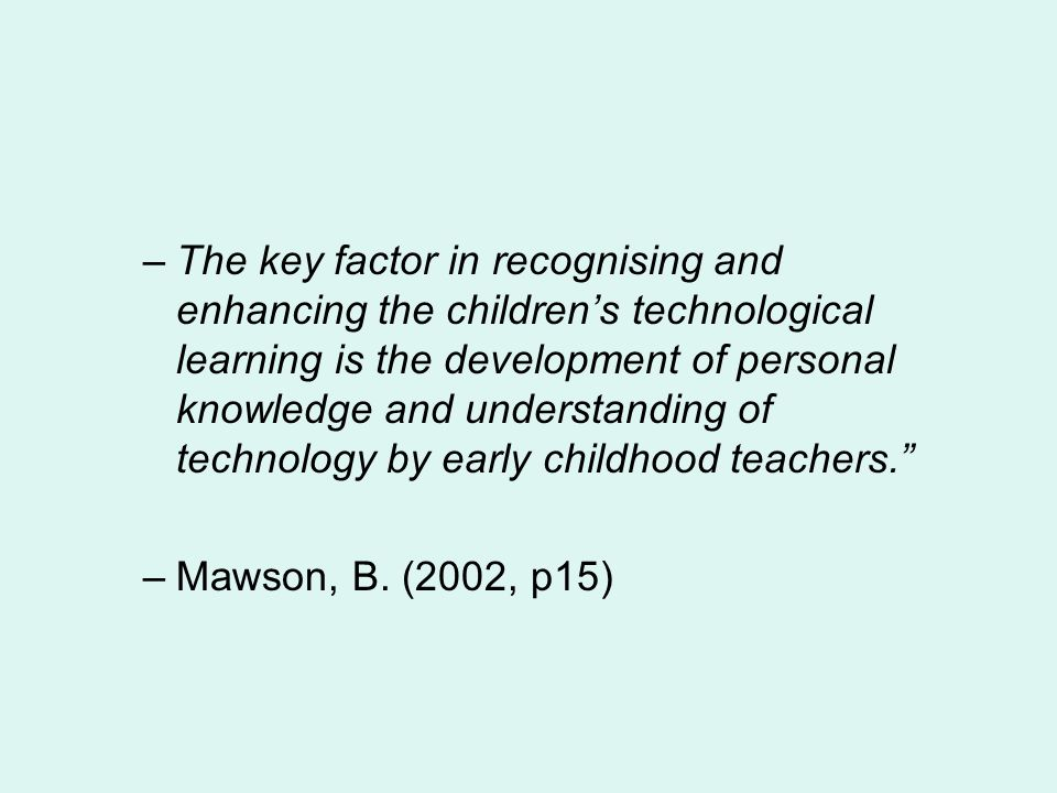 The key factor in recognising and enhancing the children's technological learning is the development of personal knowledge and understanding of technology by early childhood teachers.