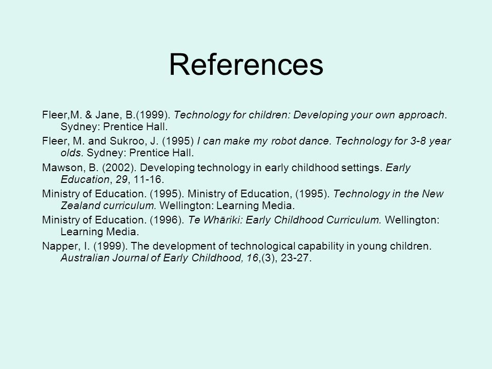References Fleer,M. & Jane, B.(1999). Technology for children: Developing your own approach. Sydney: Prentice Hall.