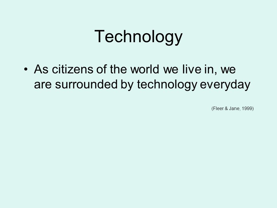 Technology As citizens of the world we live in, we are surrounded by technology everyday.