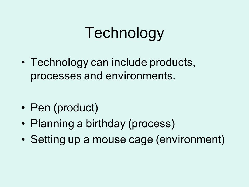 Technology Technology can include products, processes and environments. Pen (product) Planning a birthday (process)