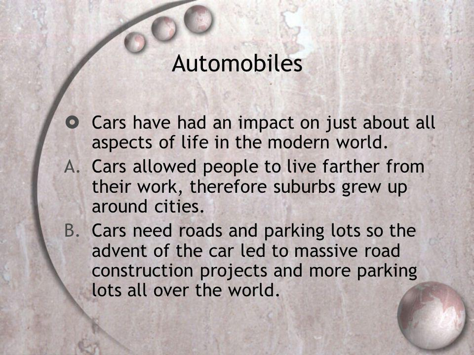 Automobiles Cars have had an impact on just about all aspects of life in the modern world.