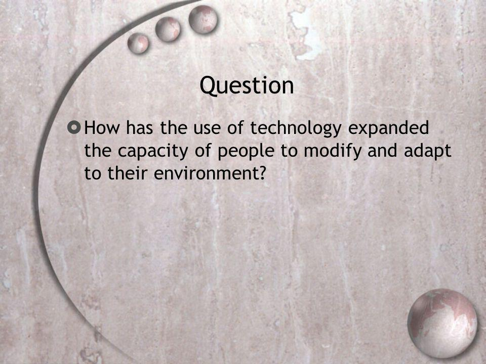 Question How has the use of technology expanded the capacity of people to modify and adapt to their environment