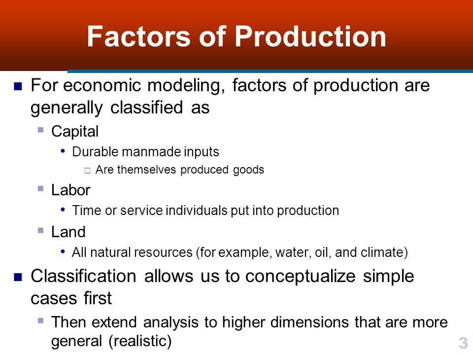 Factors of Production For economic modeling, factors of production are generally classified as. Capital.