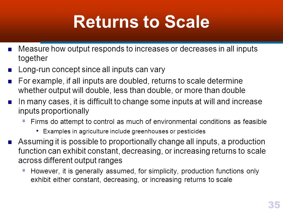 Returns to Scale Measure how output responds to increases or decreases in all inputs together. Long-run concept since all inputs can vary.