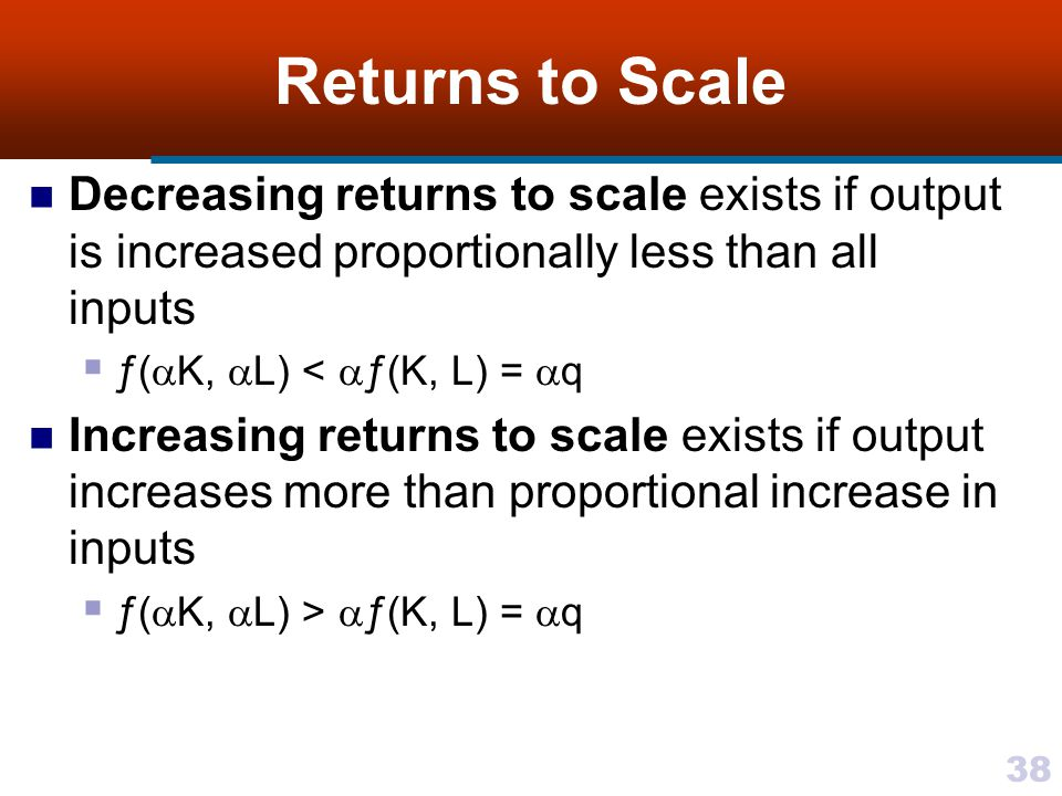 Returns to Scale Decreasing returns to scale exists if output is increased proportionally less than all inputs.