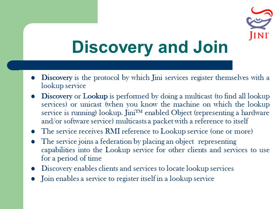 Discovery and Join Discovery is the protocol by which Jini services register themselves with a lookup service.