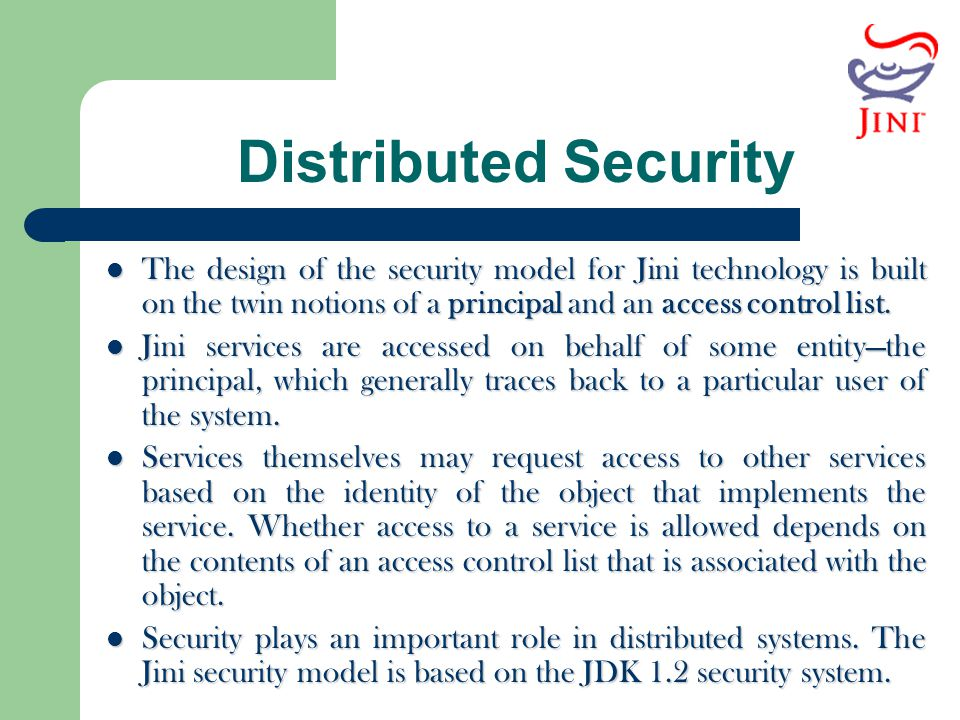 Distributed Security The design of the security model for Jini technology is built on the twin notions of a principal and an access control list.