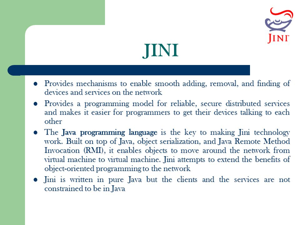 JINI Provides mechanisms to enable smooth adding, removal, and finding of devices and services on the network.