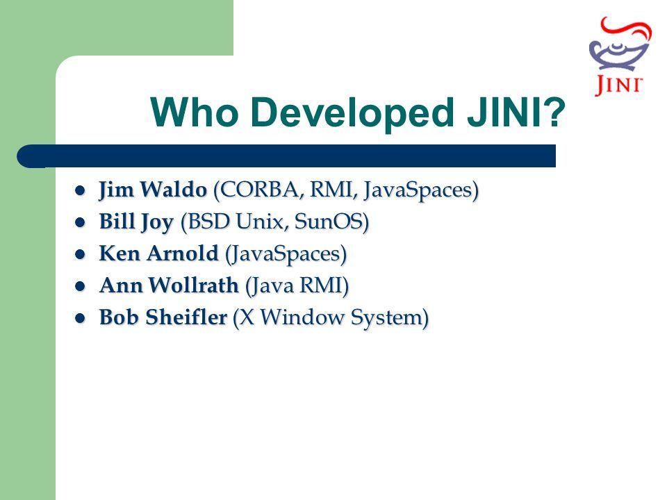 Who Developed JINI Jim Waldo (CORBA, RMI, JavaSpaces)
