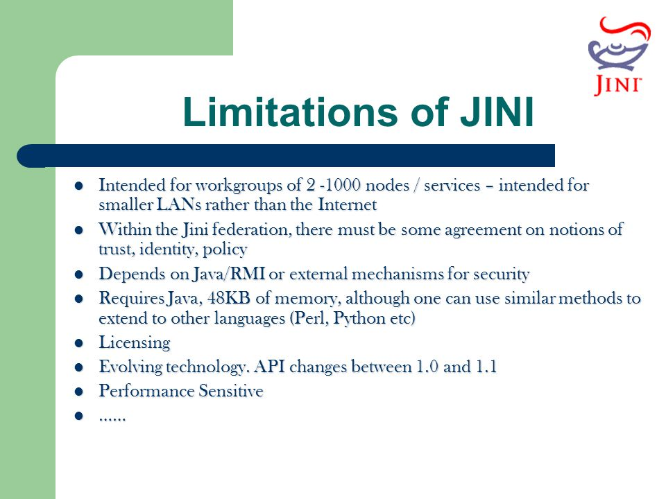 Limitations of JINI Intended for workgroups of 2 -1000 nodes / services – intended for smaller LANs rather than the Internet.