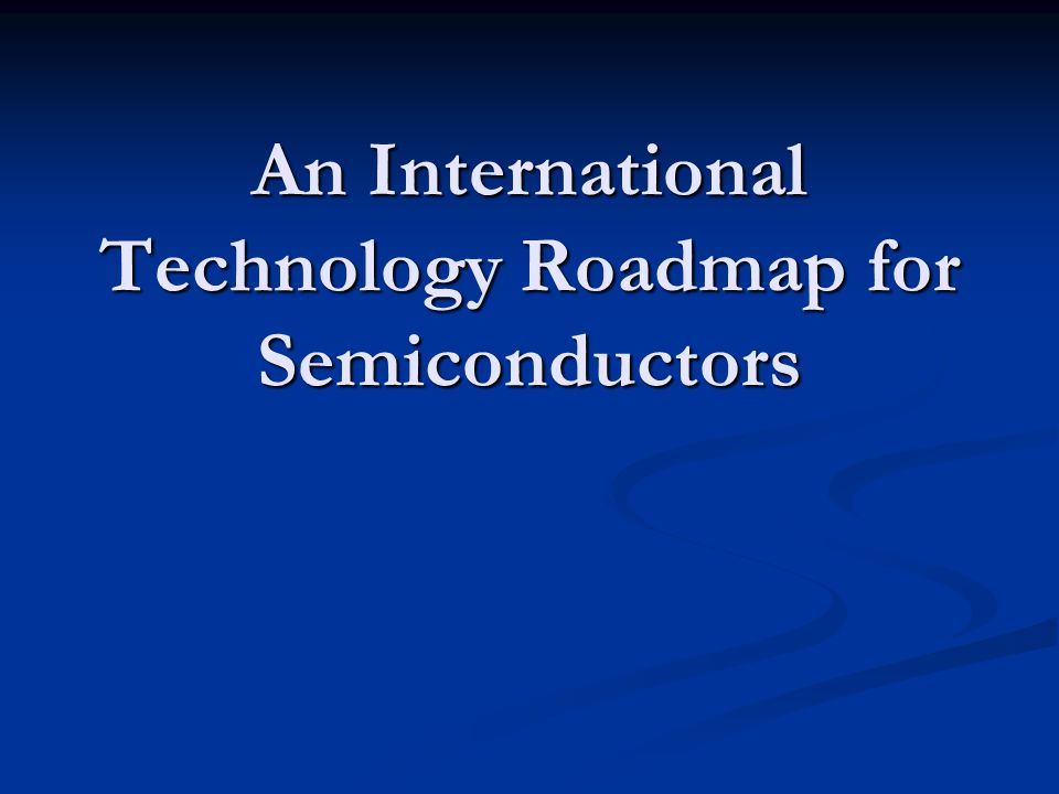 An International Technology Roadmap for Semiconductors