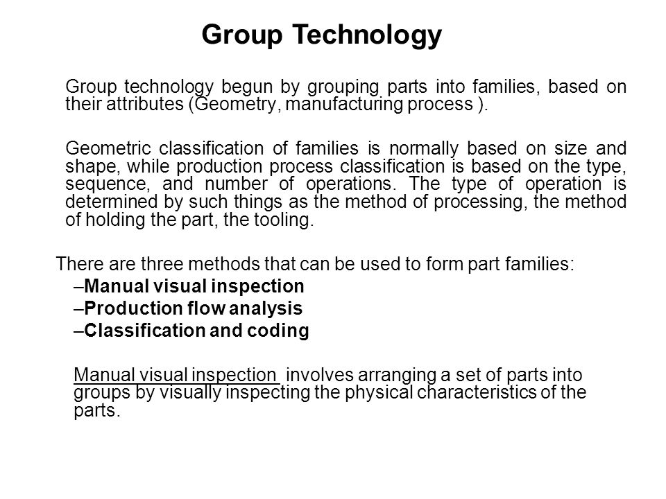 Group Technology Group technology begun by grouping parts into families, based on their attributes (Geometry, manufacturing process ).