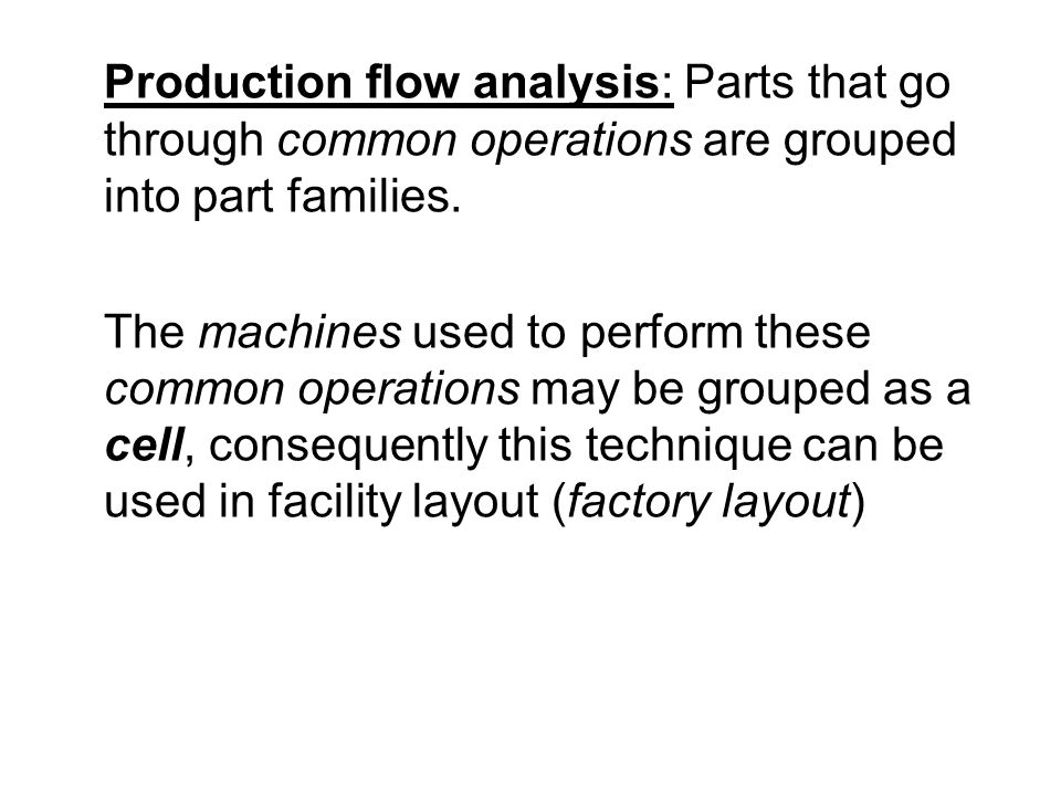 Production flow analysis: Parts that go through common operations are grouped into part families.