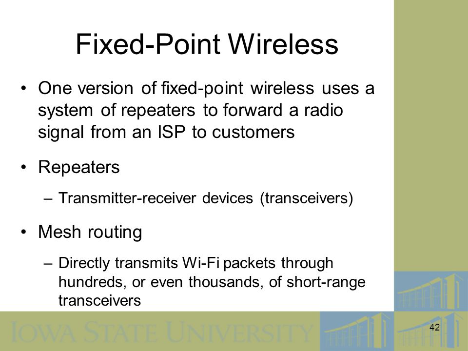 Fixed-Point Wireless One version of fixed-point wireless uses a system of repeaters to forward a radio signal from an ISP to customers.