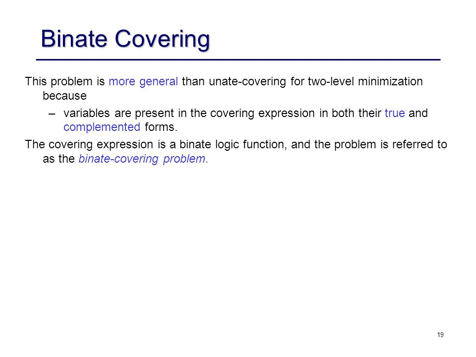 Binate Covering This problem is more general than unate-covering for two-level minimization because.