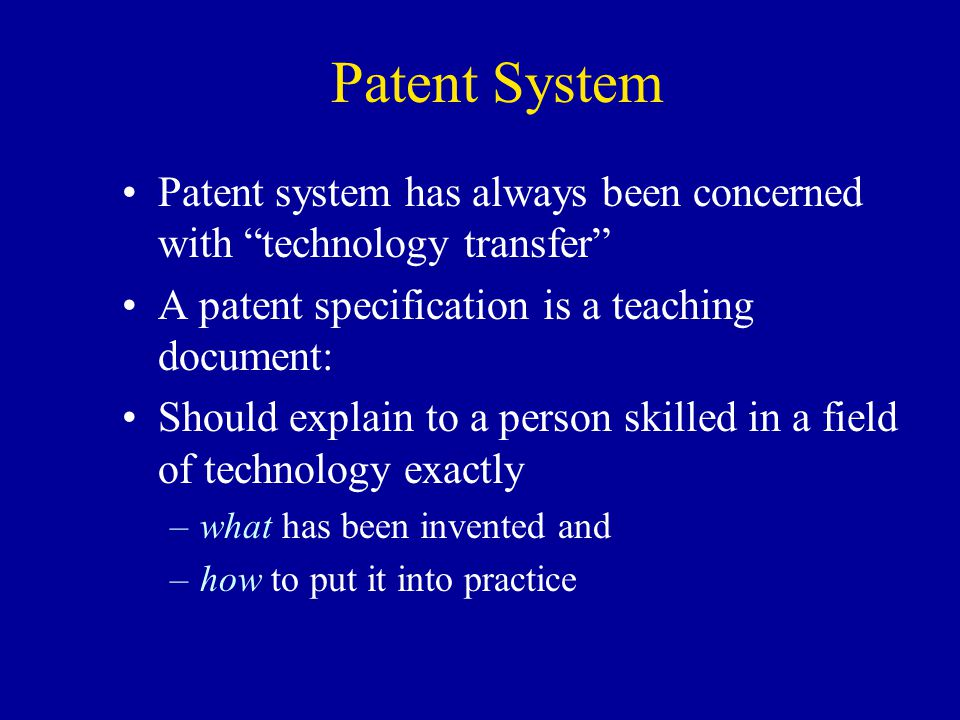 Patent System Patent system has always been concerned with technology transfer A patent specification is a teaching document: