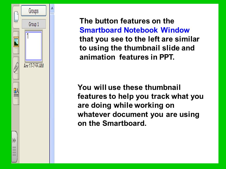 The button features on the Smartboard Notebook Window that you see to the left are similar to using the thumbnail slide and animation features in PPT.