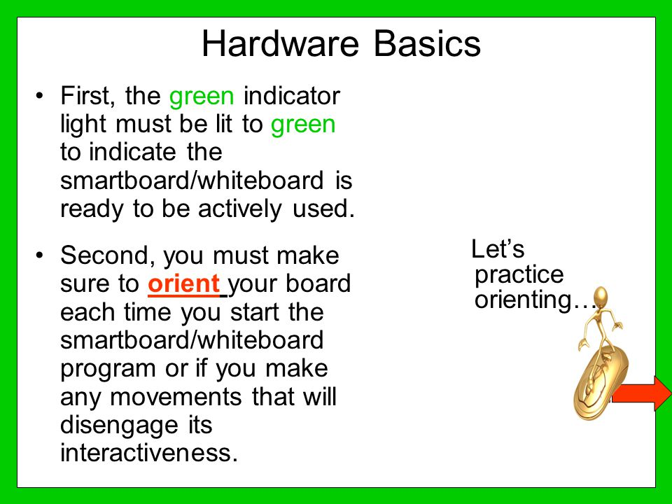 Hardware Basics First, the green indicator light must be lit to green to indicate the smartboard/whiteboard is ready to be actively used.