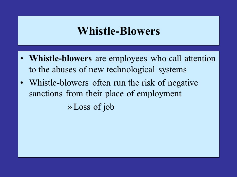 Whistle-Blowers Whistle-blowers are employees who call attention to the abuses of new technological systems.