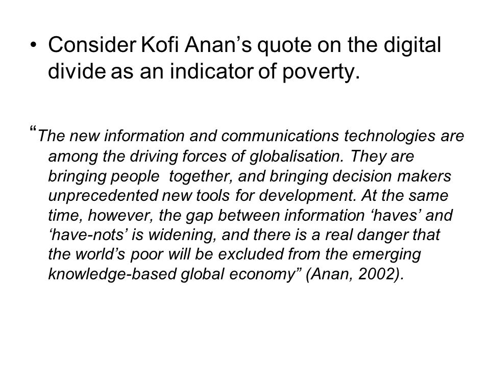 Consider Kofi Anan's quote on the digital divide as an indicator of poverty.